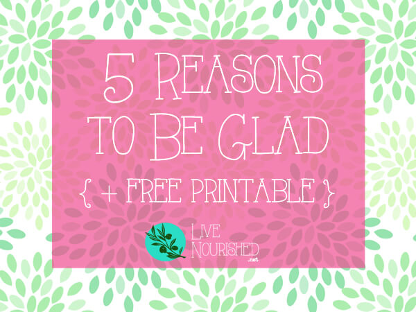 5 Reasons To Be Glad {+ free printable}