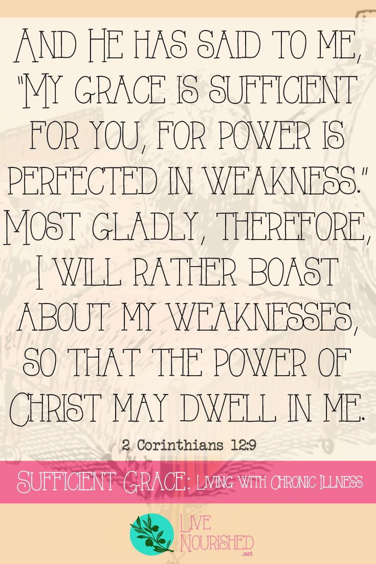 "And He has said to me, ""My grace is sufficient for you, for power is perfected in weakness."" Most gladly, therefore, I will rather boast about my weaknesses, so that the power of Christ may dwell in me. (2 Corinthians 12:9) Is God's grace really sufficient for those of us who battle chronic illness on a daily basis? Does God care that we're sick? If He cares... will He heal us? This post gives answers and encouragement for those in the furnace of affliction..."