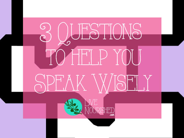 Do you struggle to speak wisely? These 3 questions will help you figure out what you should say - and what you shouldn't...