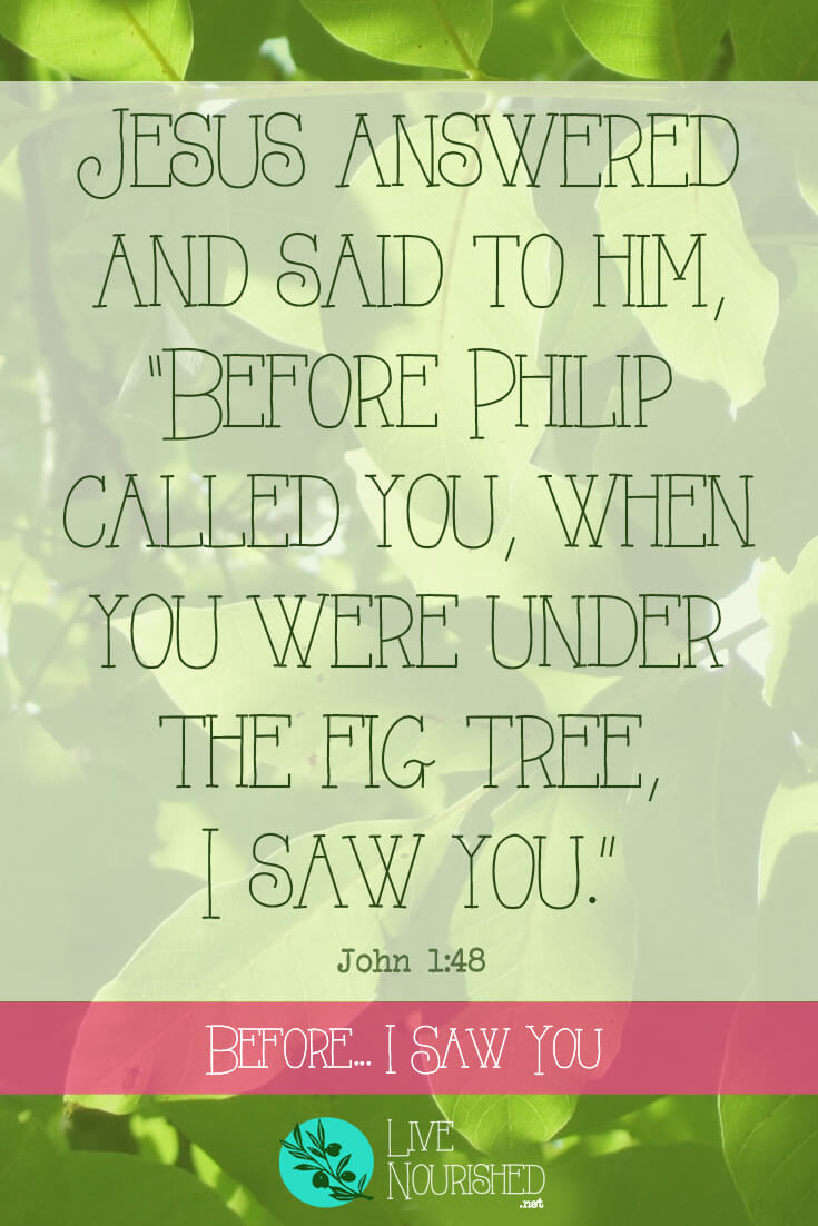 """Jesus answered and said to him, """"Before Philip called you, when you were under the fig tree, I saw you."""" { John 1:48 } Before Nathanael had even heard of Him, Jesus knew all about him. Jesus saw Nathanael, and He sees you, too, no matter where you are or what you're going through…"""