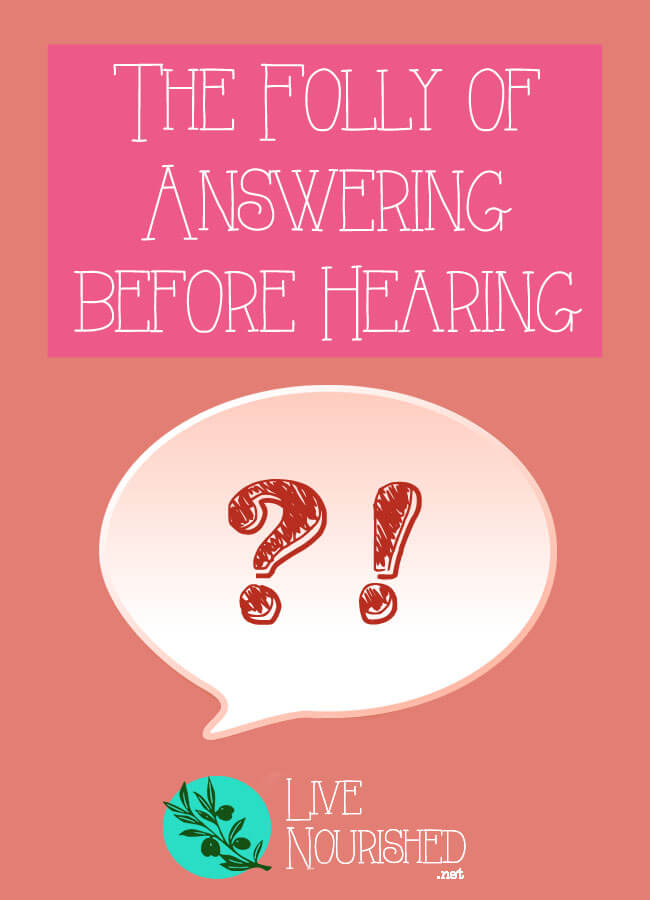 Have you ever answered a question without properly listening to it? Find out why it's folly to be so hasty to speak…