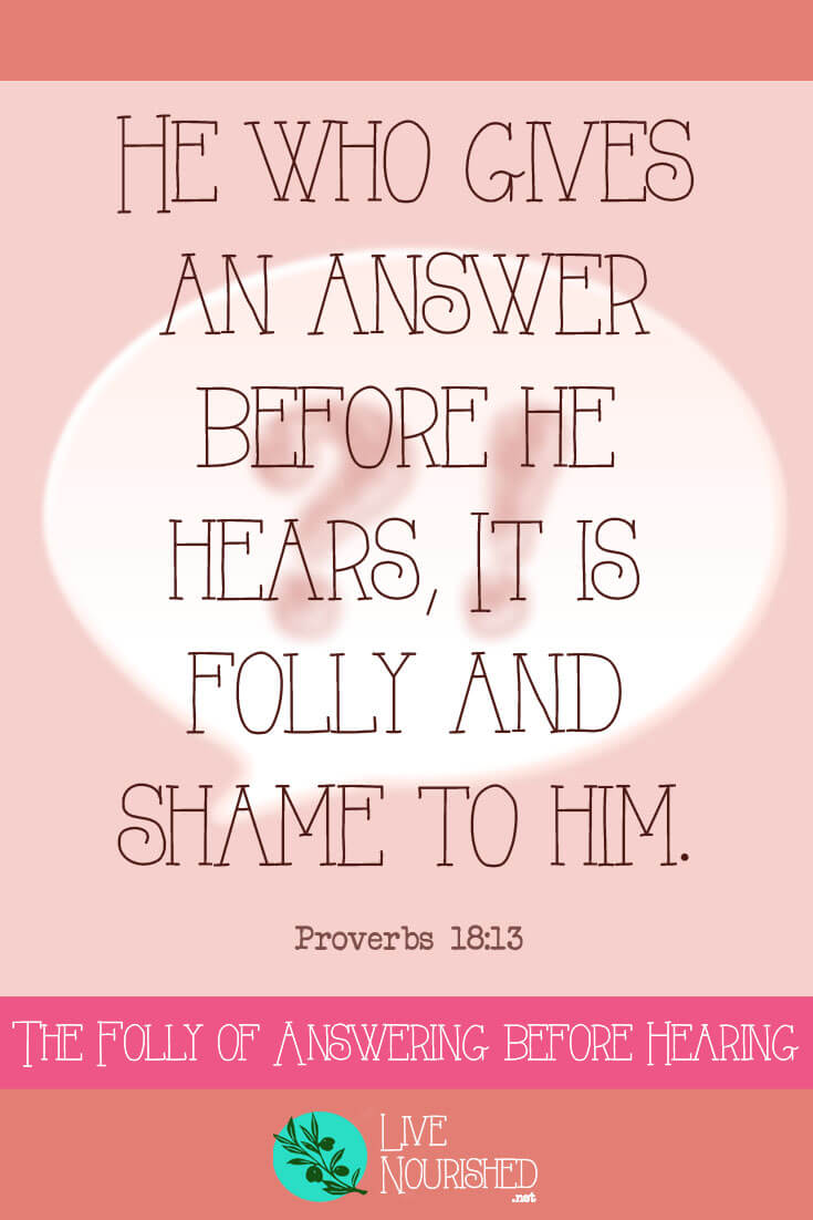He who gives an answer before he hears, it is folly and shame to him. { Proverbs 18:13 } Have you ever answered a question without properly listening to it? Find out why it's folly to be so hasty to speak…