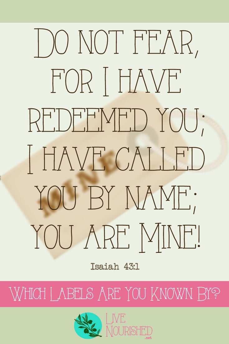 Do not fear, for I have redeemed you; I have called you by name; you are Mine! { Isaiah 43:1 } In life, we're known by a lot of descriptive labels: wife, mother, daughter, sister, and more... But do you wear the most important label of all?