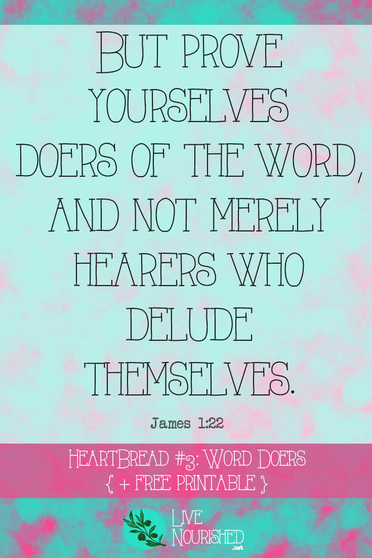 """""""But prove yourselves doers of the word, and not merely hearers who delude themselves."""" { James 1:22 } HeartBread Scripture Memory System: Hear It, Know It, Live It. (Every Monday at LiveNourished.net) This week: """"Word Doers"""" (James 1:22)"""