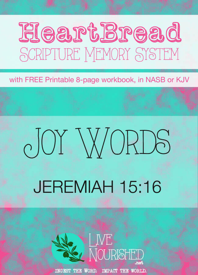 HeartBread Scripture Memory System: Hear It, Know It, Live It. (Every Monday at LiveNourished.net) This week: Joy Words (Jeremiah 15:16)